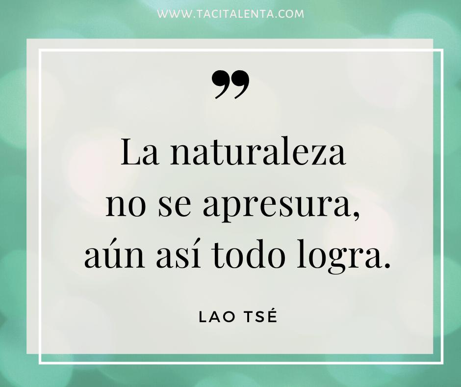 La naturaleza no se apresura, aún así todo lo logra. Lao Tsé
