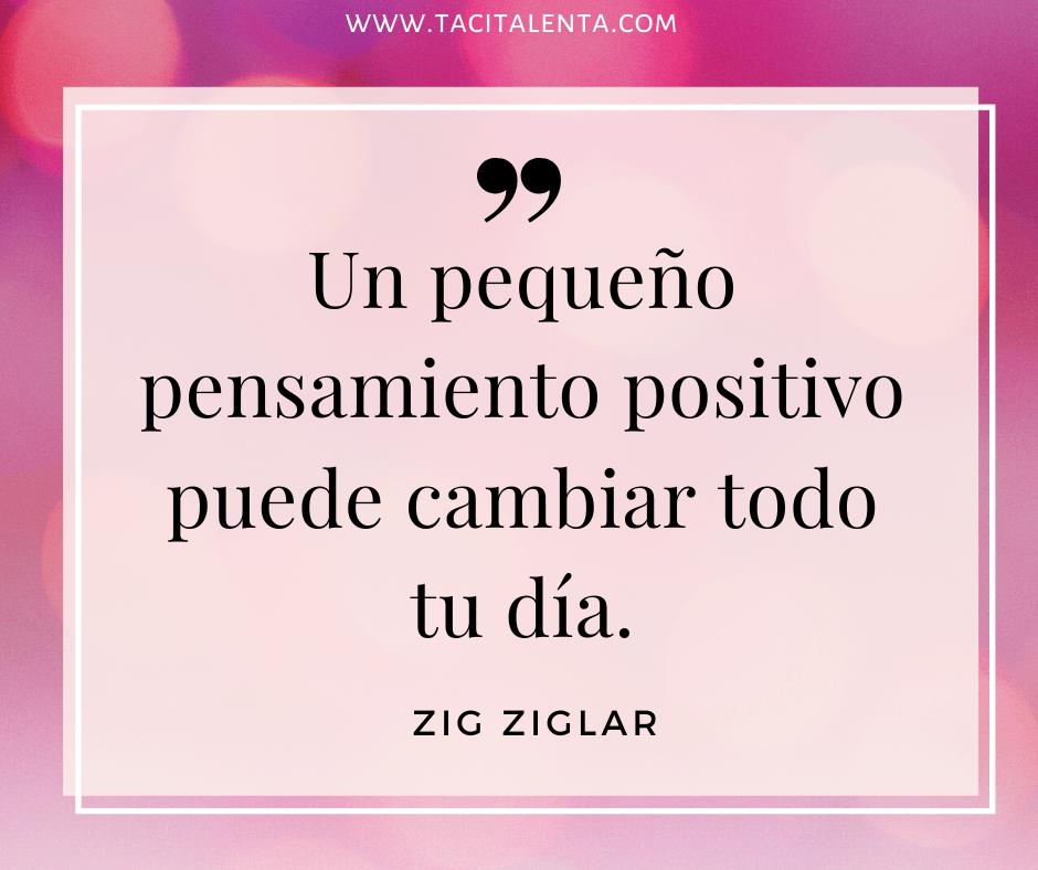 Un pequeño pensamiento positivo puede cambiar todo tu día. Zig Ziglar